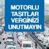 MOTORLU TAŞITLAR VERGİNİZİ UNUTMAYIN!