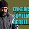 """""""ERKEKÇE SÖYLEMENİN BEDELİ…"""""""
