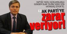 """""""YILMAZ KIRIK AK PARTİ'YE ZARAR VERİYOR!"""""""