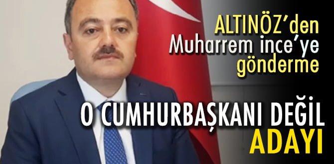 """Altınöz, """"MUHARREM İNCE CUMHURBAŞKANI DEĞİL, ADAYI!"""""""