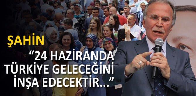 """Şahin, """"24 Haziran Türkiye'nin geleceğini inşa edecektir"""""""
