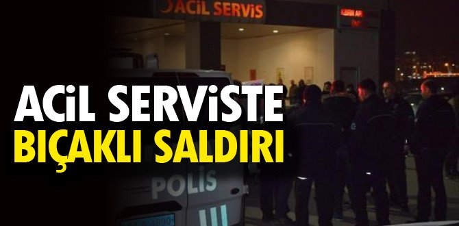 ACİL SERVİSTE BIÇAKLI SALDIRI