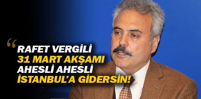 UYSAL; RAFET VERGİLİ 31 MART AKŞAMI İSTANBUL'A GİDERSİN…