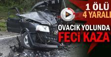 OVACIK YOLUNDA FECİ KAZA; 1 ÖLÜ, 4 YARALI