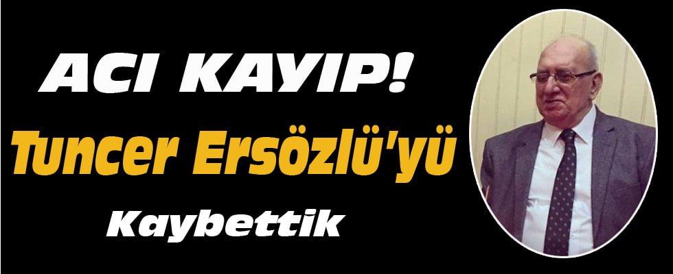 TUNCER ERSÖZLÜ'YÜ KAYBETTİK!