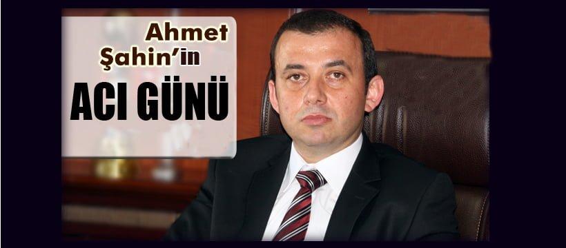 AHMET ŞAHİN'İN ACI GÜNÜ