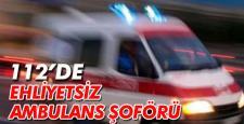 112'DE EHLİYETSİZ AMBULANS ŞOFÖRÜ…!