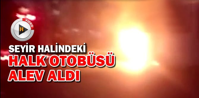 SEYİR HALİNDEKİ HALK OTOBÜSÜ ALEV ALDI